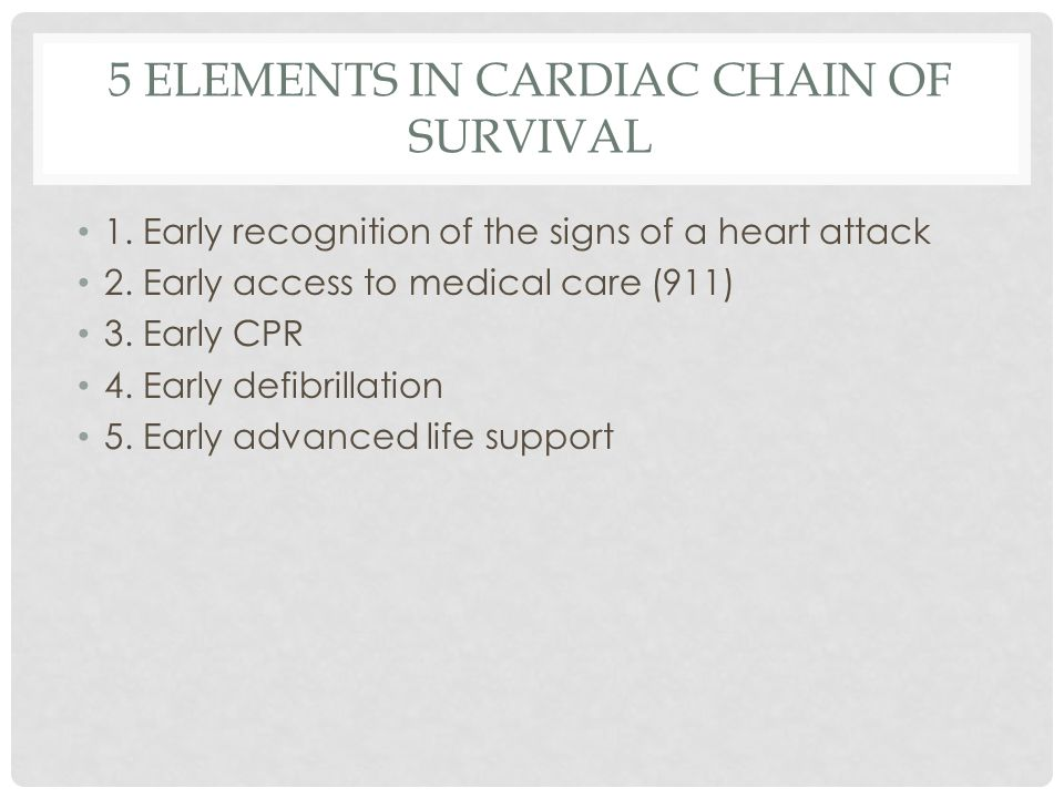 5 ELEMENTS IN CARDIAC CHAIN OF SURVIVAL 1. Early recognition of the signs of a heart attack 2.