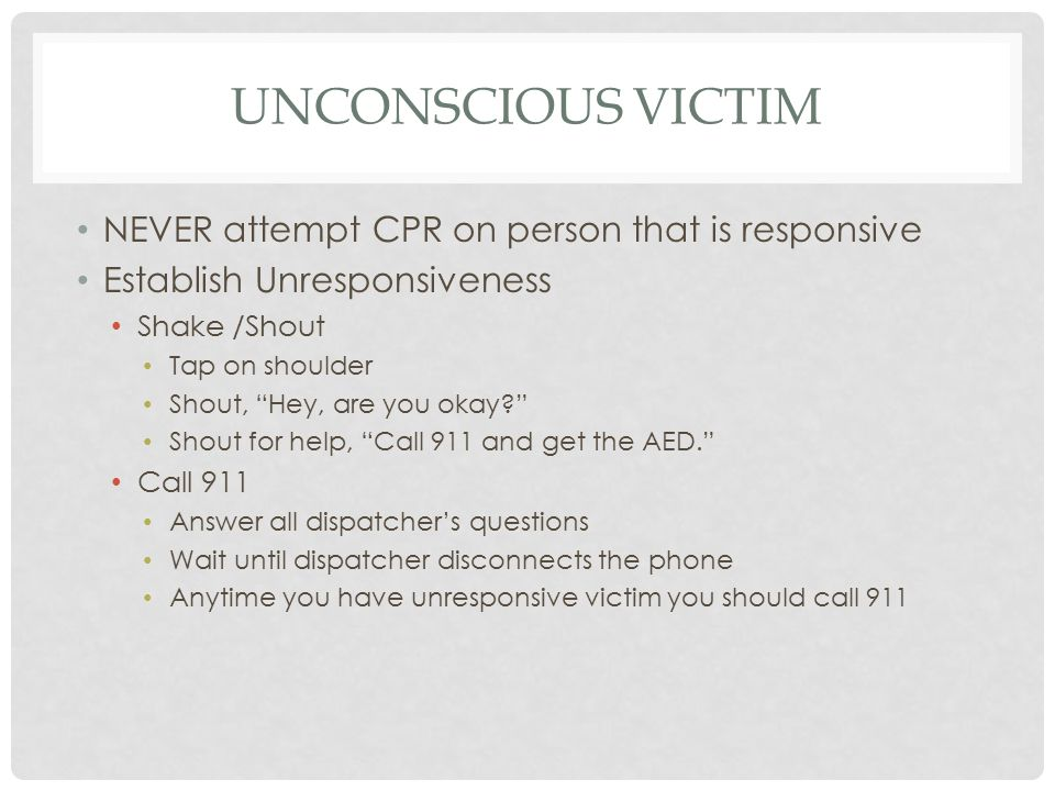 UNCONSCIOUS VICTIM NEVER attempt CPR on person that is responsive Establish Unresponsiveness Shake /Shout Tap on shoulder Shout, Hey, are you okay Shout for help, Call 911 and get the AED. Call 911 Answer all dispatcher's questions Wait until dispatcher disconnects the phone Anytime you have unresponsive victim you should call 911