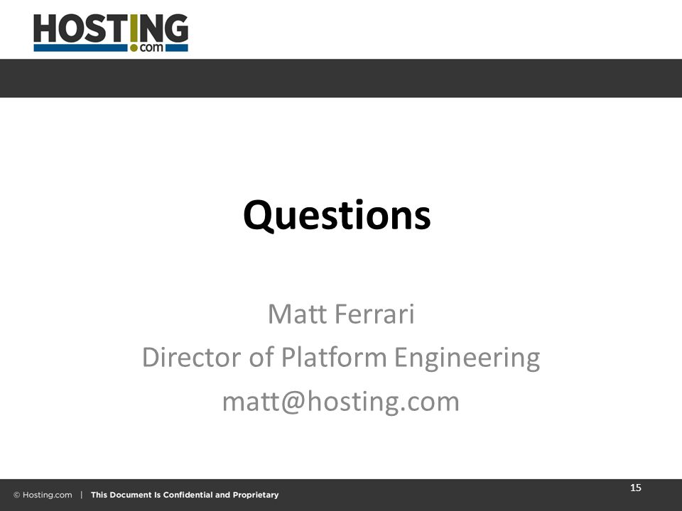Questions Matt Ferrari Director of Platform Engineering matt@hosting.com 15