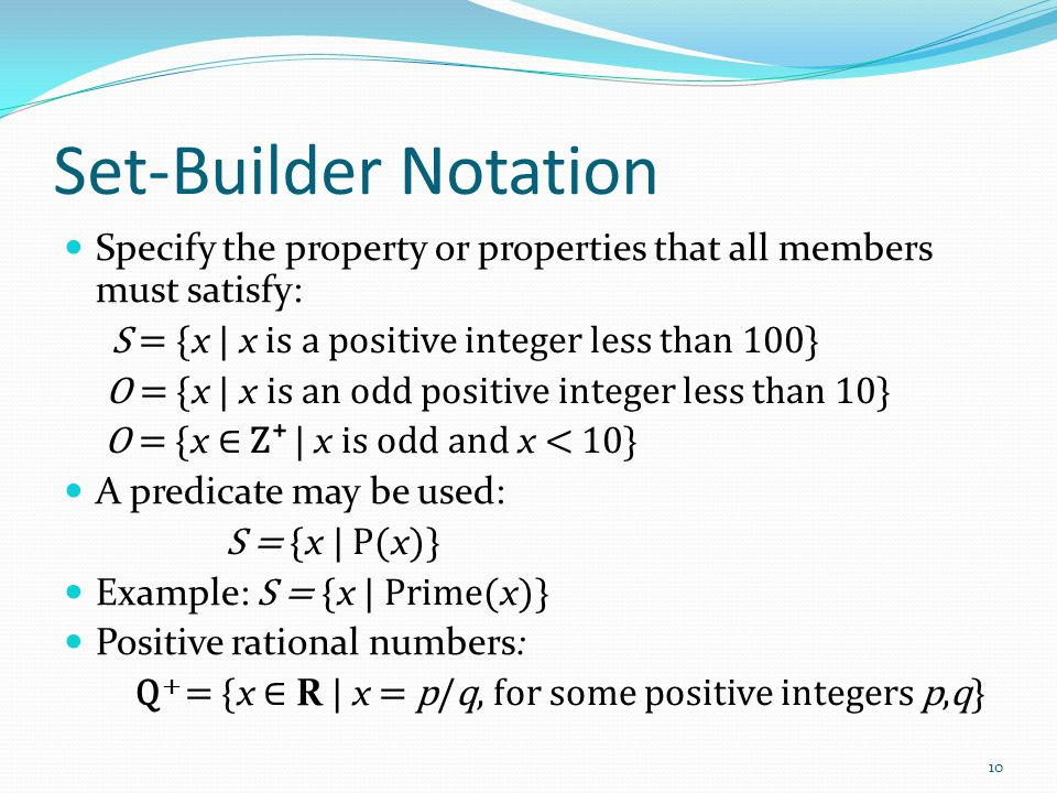 Set-Builder Notation Specify the property or properties that all members must satisfy: S = { x | x is a positive integer less than 100} O = { x | x is