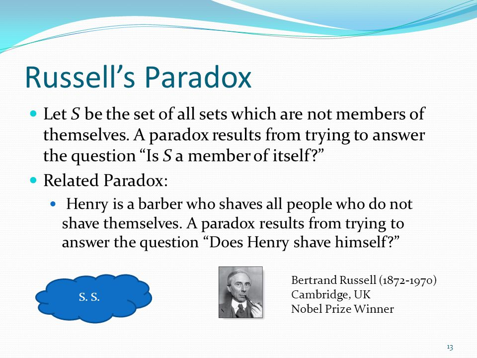 "Russell's Paradox Let S be the set of all sets which are not members of themselves. A paradox results from trying to answer the question ""Is S a membe"