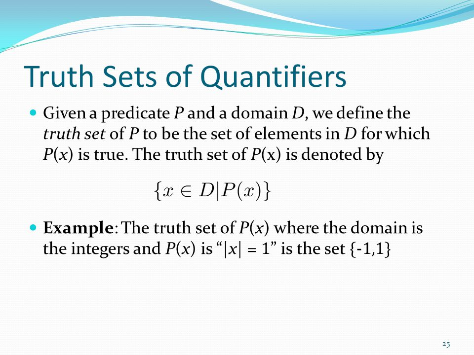 Truth Sets of Quantifiers Given a predicate P and a domain D, we define the truth set of P to be the set of elements in D for which P(x) is true. The