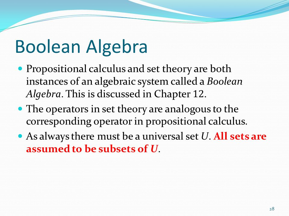 Boolean Algebra Propositional calculus and set theory are both instances of an algebraic system called a Boolean Algebra. This is discussed in Chapter