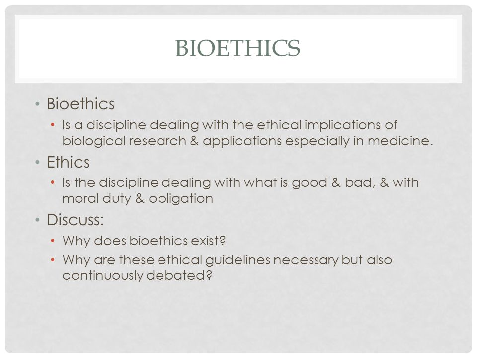 BIOETHICS Bioethics Is a discipline dealing with the ethical implications of biological research & applications especially in medicine.
