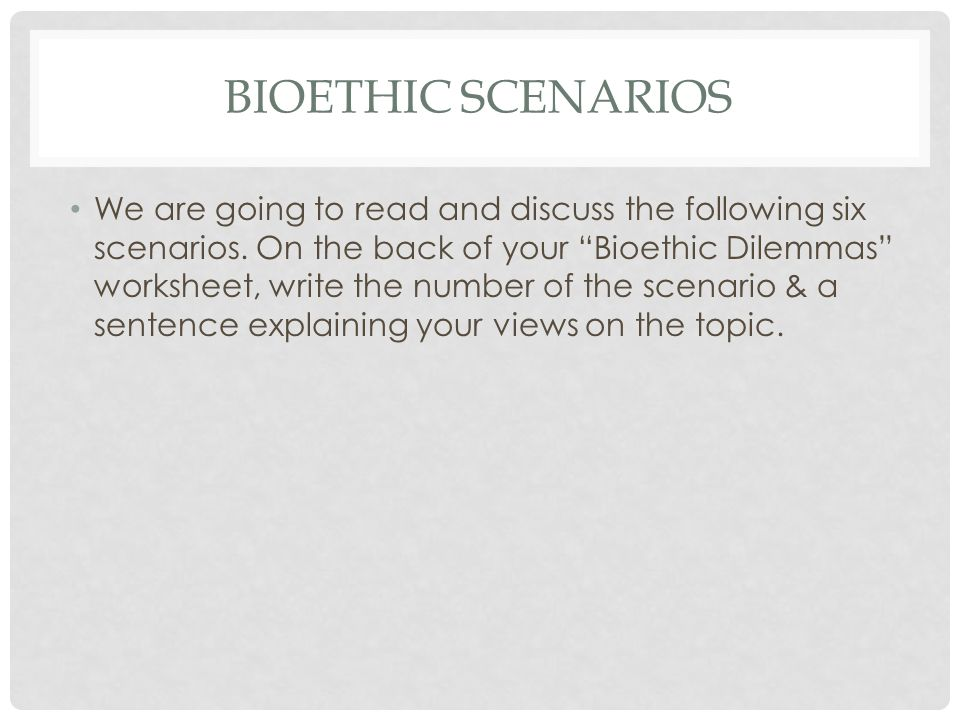 BIOETHIC SCENARIOS We are going to read and discuss the following six scenarios.