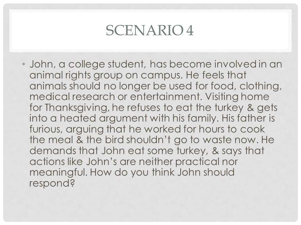 SCENARIO 4 John, a college student, has become involved in an animal rights group on campus.