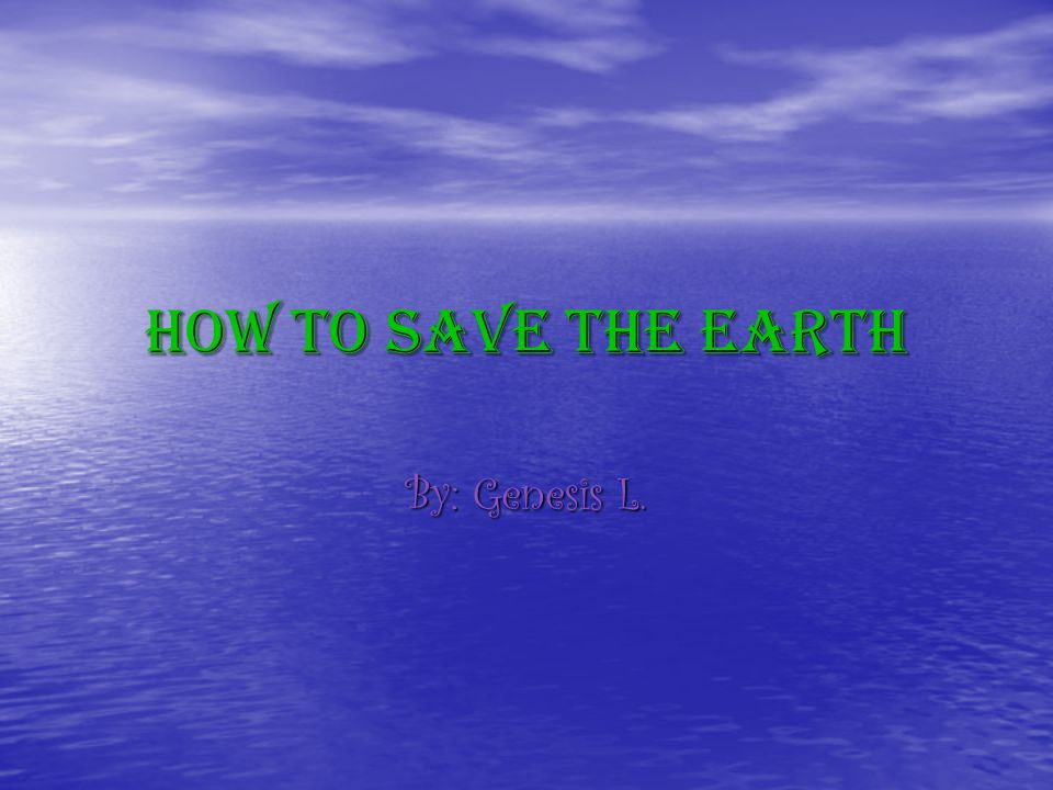 How To SAVE The Earth By: Genesis L.