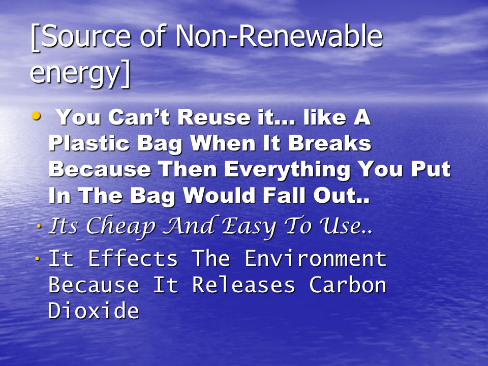 [Source of Non-Renewable energy] You Can't Reuse it… like A Plastic Bag When It Breaks Because Then Everything You Put In The Bag Would Fall Out..