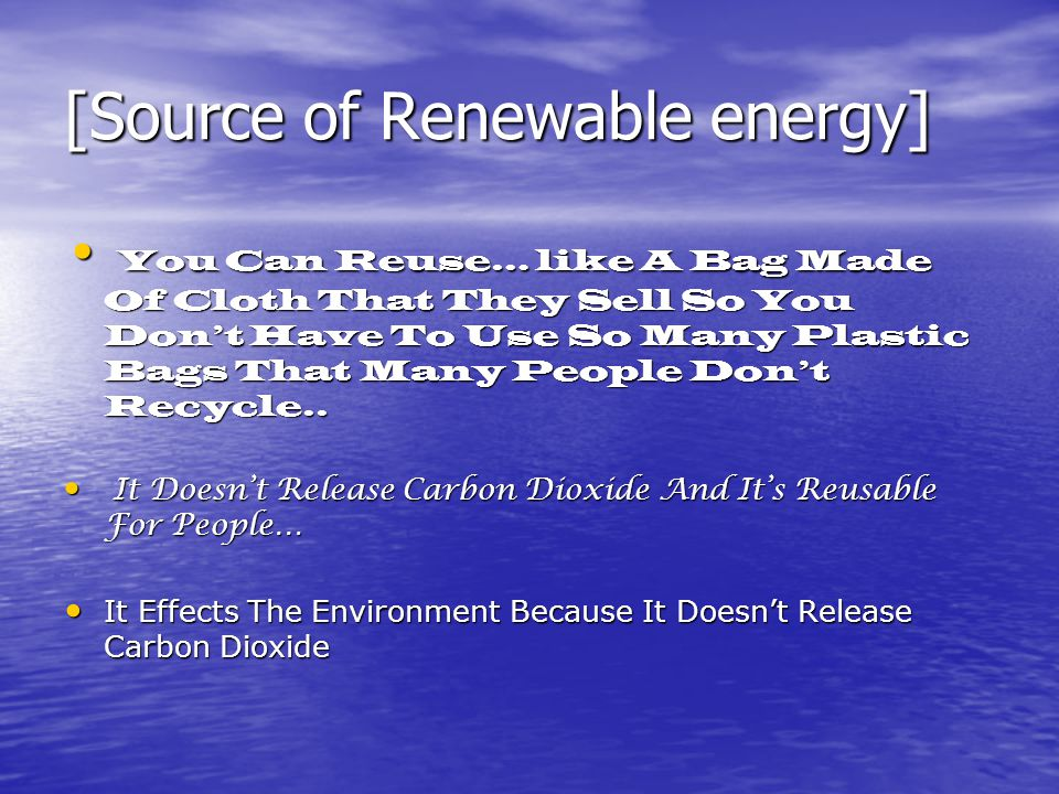 [Source of Renewable energy] You Can Reuse… like A Bag Made Of Cloth That They Sell So You Don't Have To Use So Many Plastic Bags That Many People Don't Recycle..