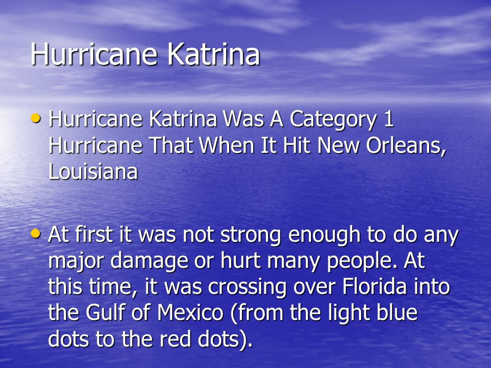 Hurricane Katrina Hurricane Katrina Was A Category 1 Hurricane That When It Hit New Orleans, Louisiana Hurricane Katrina Was A Category 1 Hurricane That When It Hit New Orleans, Louisiana At first it was not strong enough to do any major damage or hurt many people.