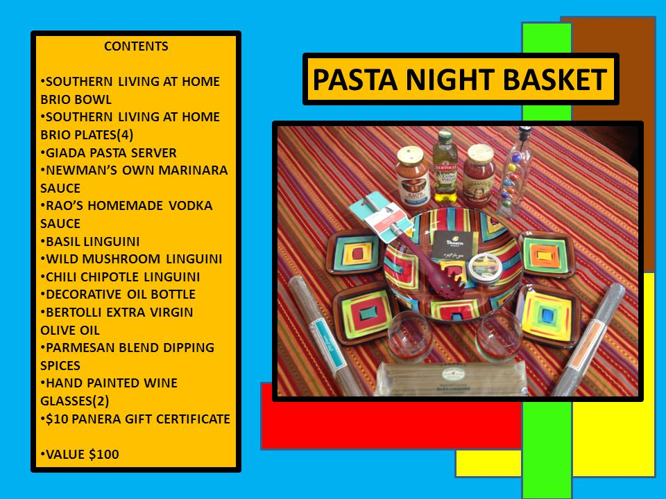 PASTA NIGHT BASKET CONTENTS SOUTHERN LIVING AT HOME BRIO BOWL SOUTHERN LIVING AT HOME BRIO PLATES(4) GIADA PASTA SERVER NEWMAN'S OWN MARINARA SAUCE RAO'S HOMEMADE VODKA SAUCE BASIL LINGUINI WILD MUSHROOM LINGUINI CHILI CHIPOTLE LINGUINI DECORATIVE OIL BOTTLE BERTOLLI EXTRA VIRGIN OLIVE OIL PARMESAN BLEND DIPPING SPICES HAND PAINTED WINE GLASSES(2) $10 PANERA GIFT CERTIFICATE VALUE $100