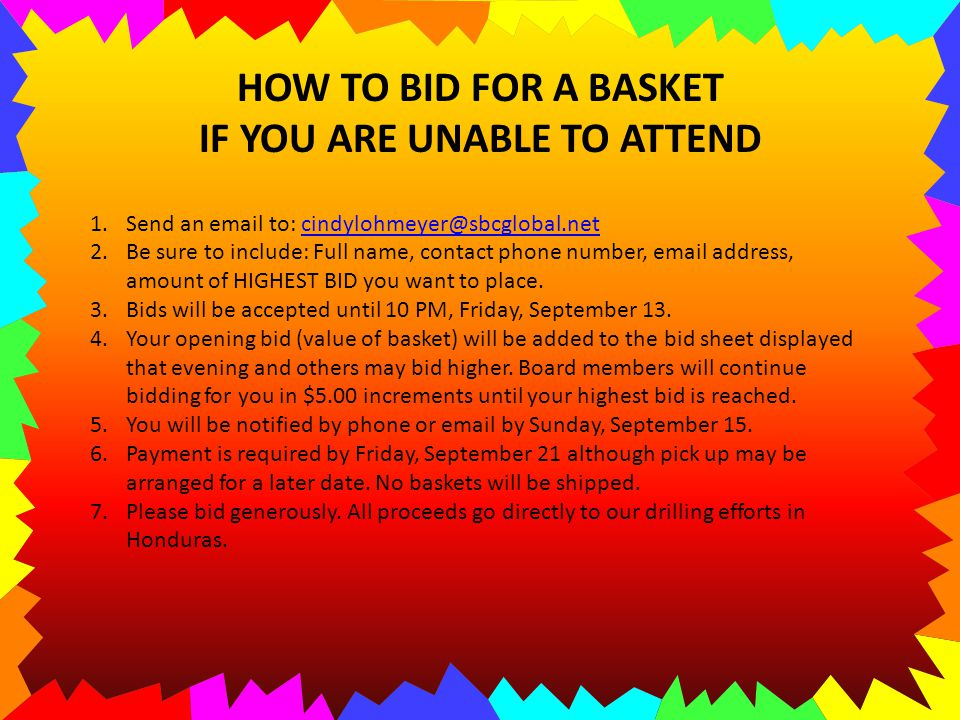 HOW TO BID FOR A BASKET IF YOU ARE UNABLE TO ATTEND 1.Send an email to: cindylohmeyer@sbcglobal.netcindylohmeyer@sbcglobal.net 2.Be sure to include: Full name, contact phone number, email address, amount of HIGHEST BID you want to place.