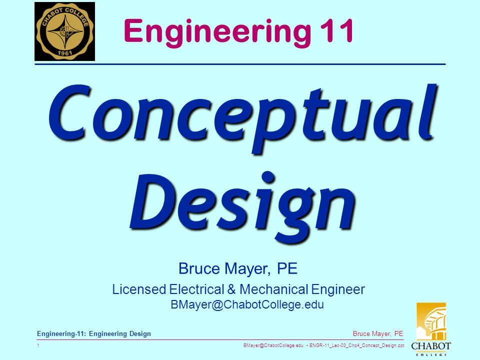 BMayer@ChabotCollege.edu ENGR-11_Lec-03_Chp4_Concept_Design.ppt 42 Bruce Mayer, PE Engineering-11: Engineering Design Information Management  The ConCept Design Activities Tend to Generate a LOT of Important Info  photocopies of archival matter,  printouts from the Internet,  vendor catalogs and data sheets,  preliminary test results,  first-order calculations,  patent abstracts,  minutes of meetings,  concept sketches,  concept screening sheets  concept evaluation matrices  expert interview notes
