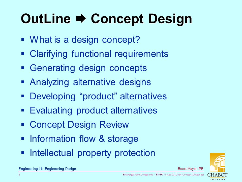 BMayer@ChabotCollege.edu ENGR-11_Lec-03_Chp4_Concept_Design.ppt 33 Bruce Mayer, PE Engineering-11: Engineering Design Concept Analysis Generate Alternatives Clarify Functions Analyze Iteration Will not violate laws of nature Likely to satisfy must customer requirements Likely to satisfy company requirements Archives, People Internet, Creative methods Engineering Design Specification 1 st order calculations Proof of concept tests Bench test, Pilot plant Feasible .
