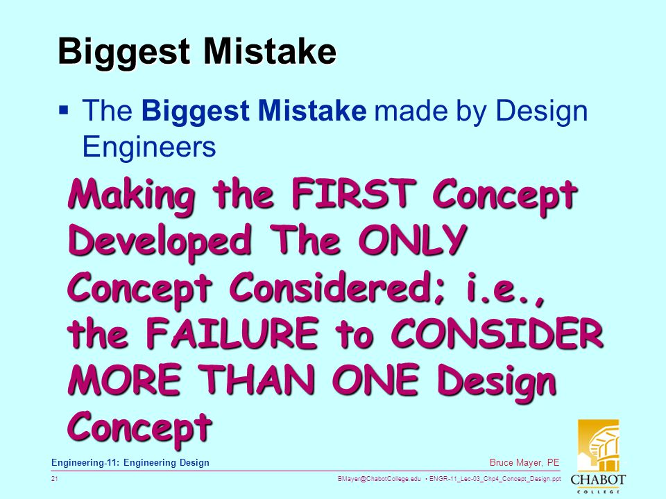 BMayer@ChabotCollege.edu ENGR-11_Lec-03_Chp4_Concept_Design.ppt 21 Bruce Mayer, PE Engineering-11: Engineering Design Biggest Mistake  The Biggest Mi