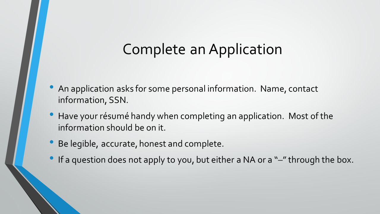 Complete an Application An application asks for some personal information. Name, contact information, SSN. Have your résumé handy when completing an a