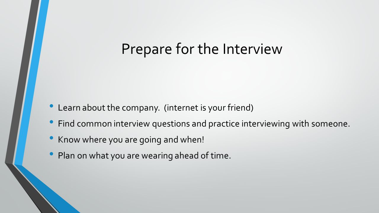 Prepare for the Interview Learn about the company. (internet is your friend) Find common interview questions and practice interviewing with someone. K