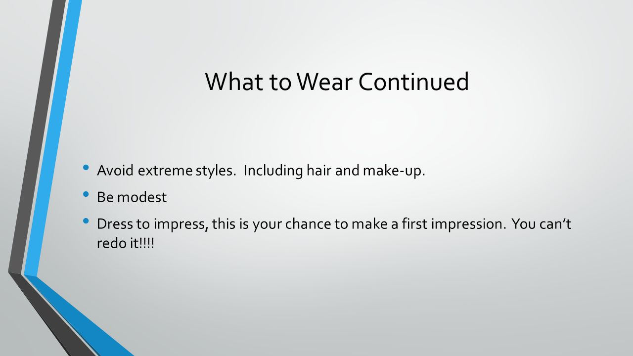 What to Wear Continued Avoid extreme styles. Including hair and make-up.