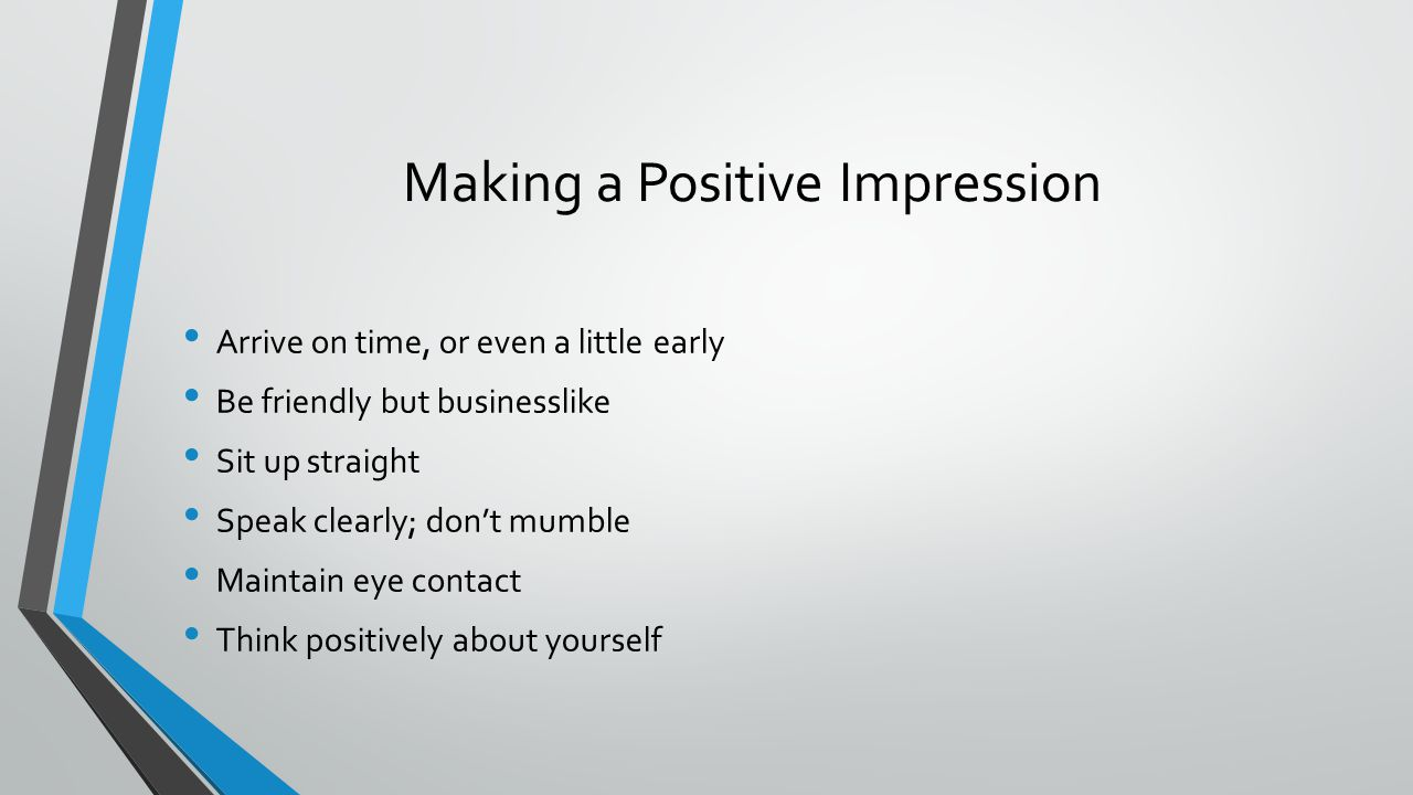 Making a Positive Impression Arrive on time, or even a little early Be friendly but businesslike Sit up straight Speak clearly; don't mumble Maintain eye contact Think positively about yourself