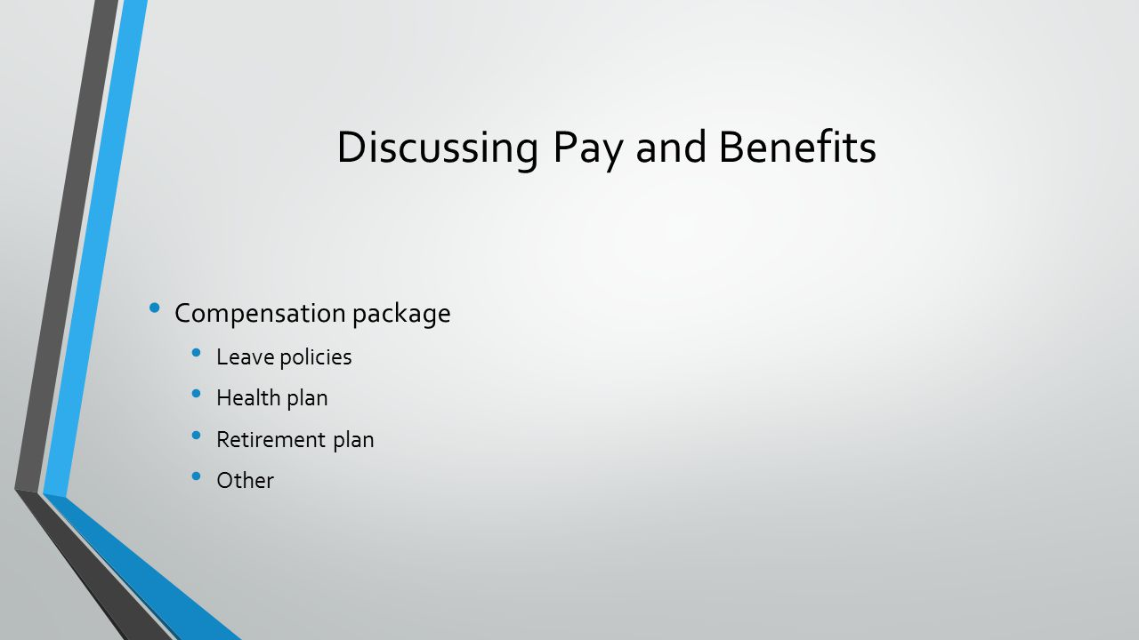 Discussing Pay and Benefits Compensation package Leave policies Health plan Retirement plan Other