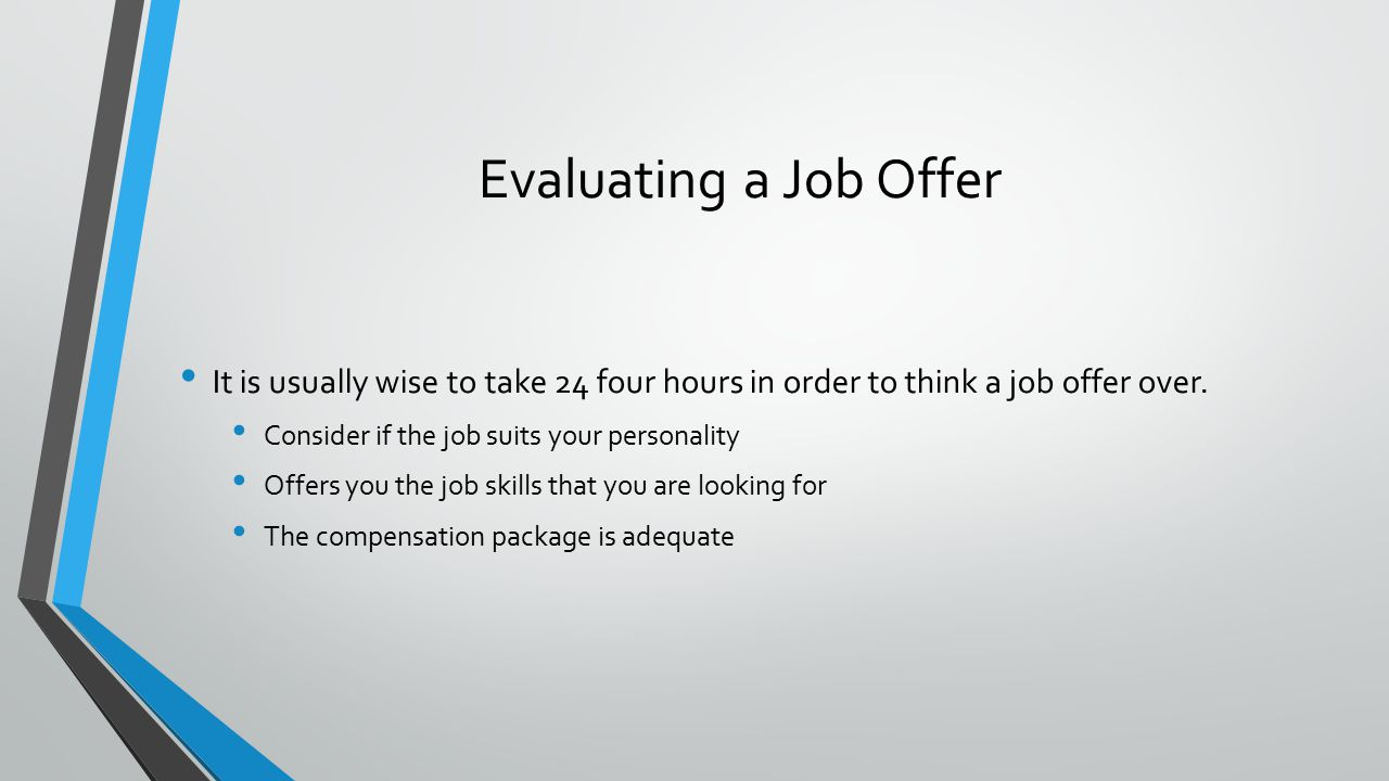Evaluating a Job Offer It is usually wise to take 24 four hours in order to think a job offer over.
