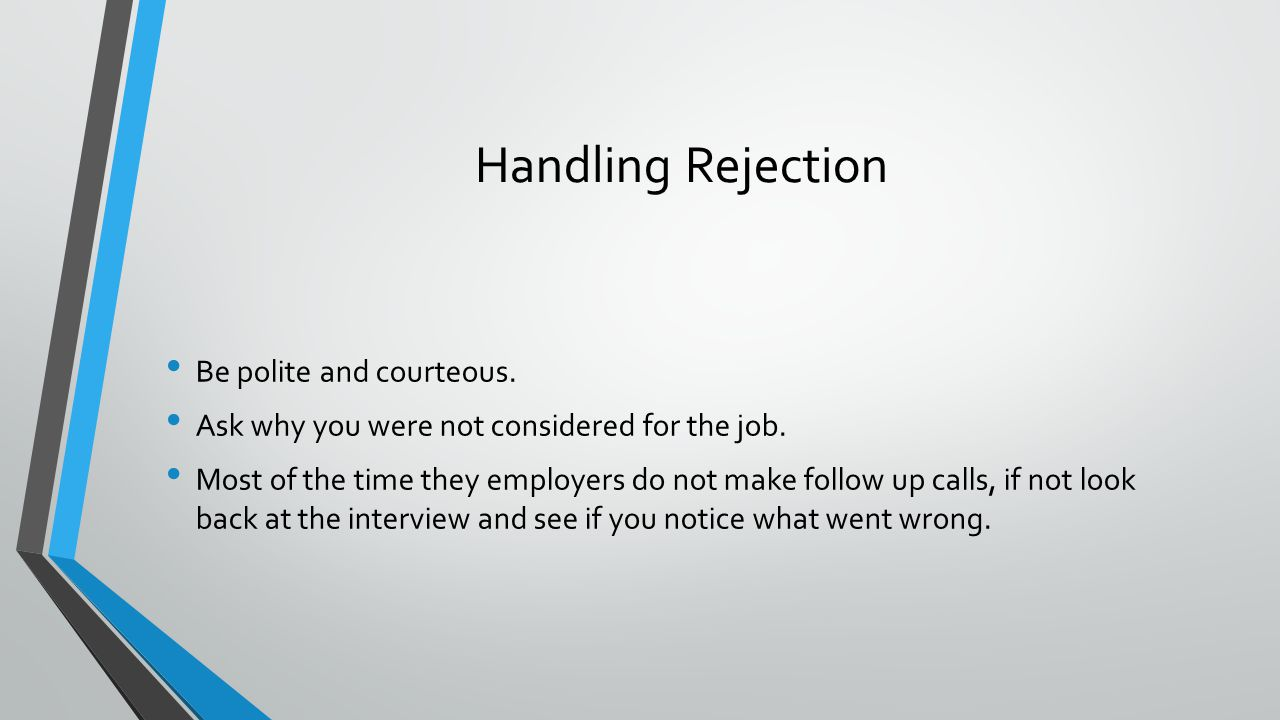 Handling Rejection Be polite and courteous. Ask why you were not considered for the job.