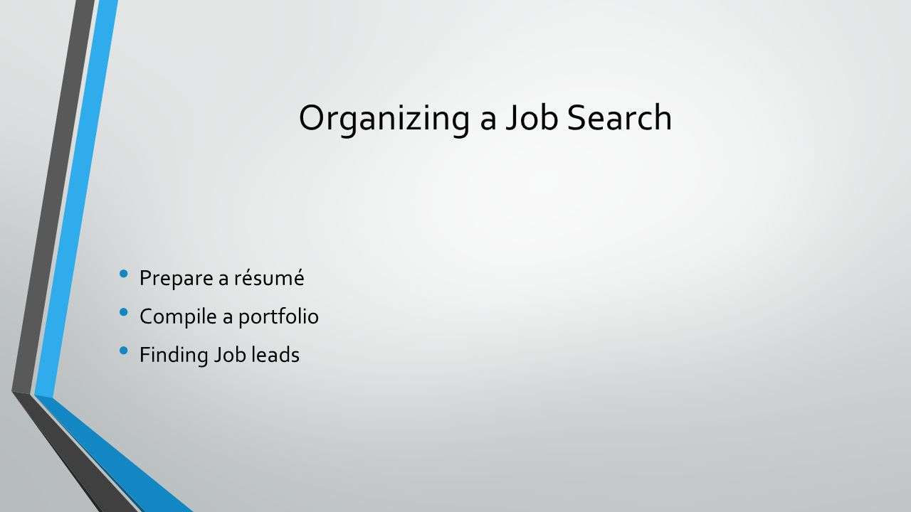 Organizing a Job Search Prepare a résumé Compile a portfolio Finding Job leads