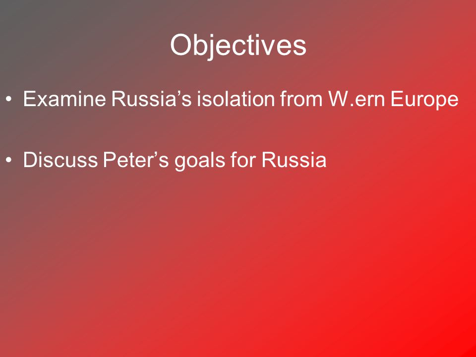 Objectives Examine Russia's isolation from W.ern Europe Discuss Peter's goals for Russia
