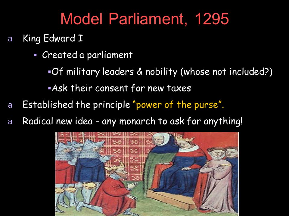 Model Parliament, 1295 a King Edward I  Created a parliament  Of military leaders & nobility (whose not included?)  Ask their consent for new taxes a Established the principle power of the purse .