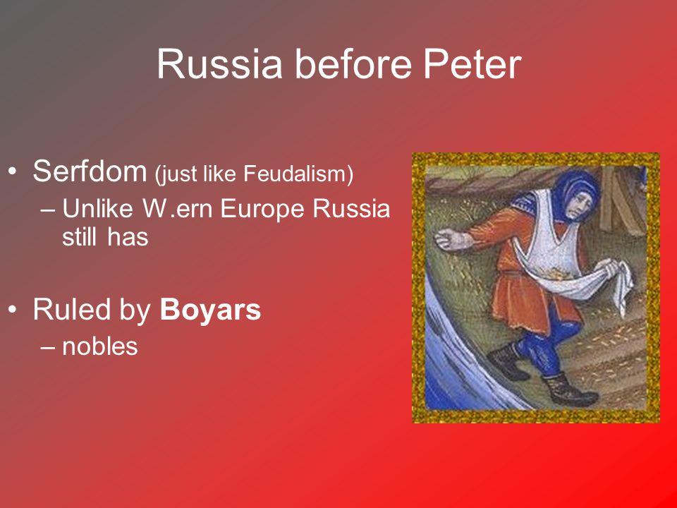 Russia before Peter Serfdom (just like Feudalism) –Unlike W.ern Europe Russia still has Ruled by Boyars –nobles