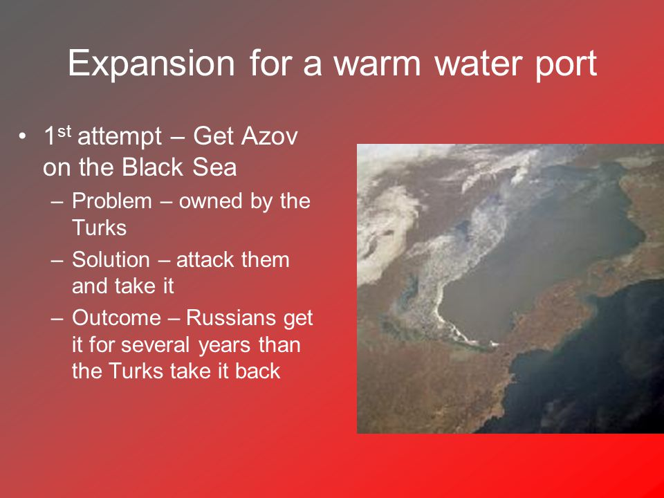 Expansion for a warm water port 1 st attempt – Get Azov on the Black Sea –Problem – owned by the Turks –Solution – attack them and take it –Outcome – Russians get it for several years than the Turks take it back