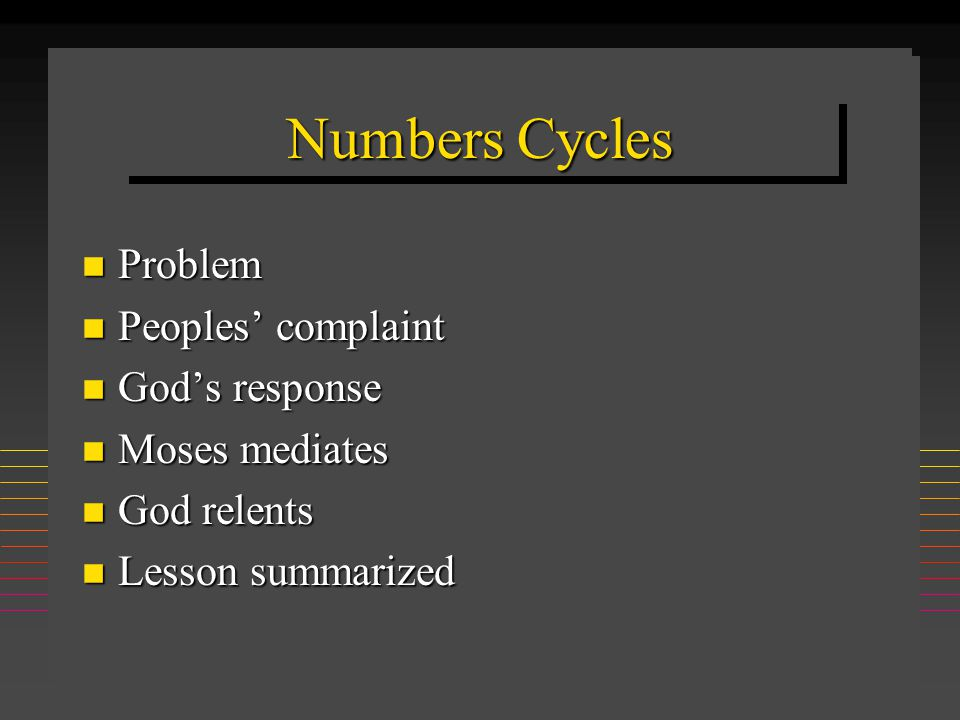 Numbers Cycles n Problem n Peoples' complaint n God's response n Moses mediates n God relents n Lesson summarized