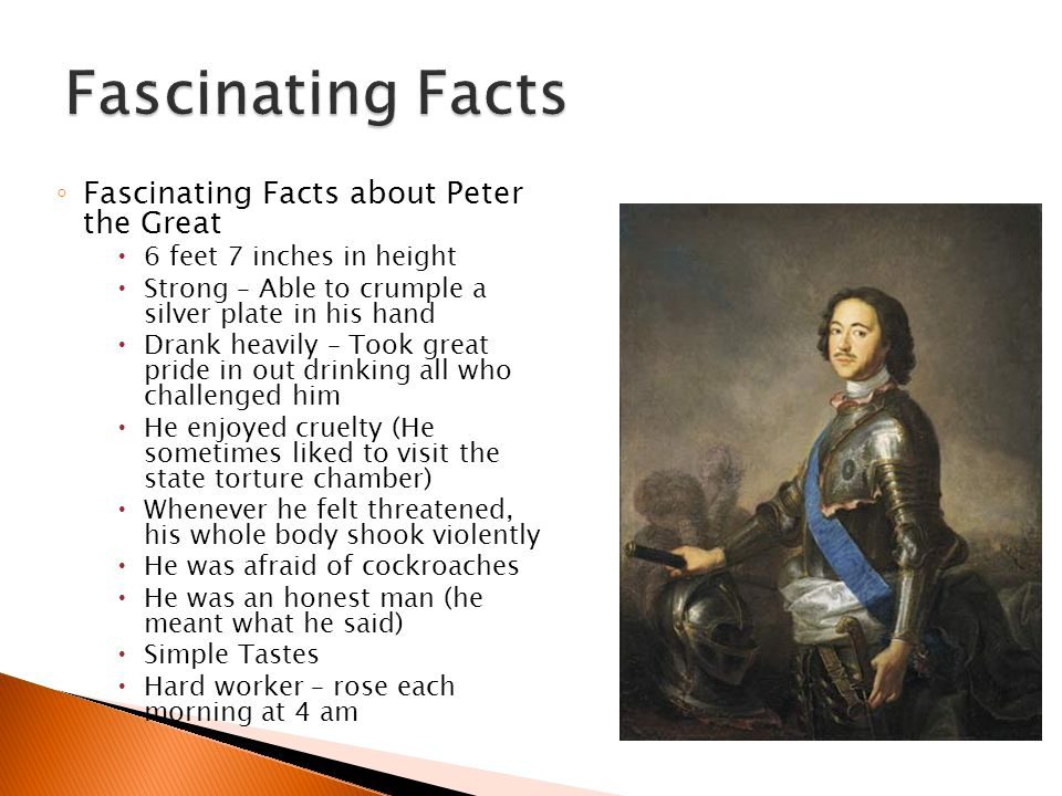◦ Fascinating Facts about Peter the Great  6 feet 7 inches in height  Strong – Able to crumple a silver plate in his hand  Drank heavily – Took great pride in out drinking all who challenged him  He enjoyed cruelty (He sometimes liked to visit the state torture chamber)  Whenever he felt threatened, his whole body shook violently  He was afraid of cockroaches  He was an honest man (he meant what he said)  Simple Tastes  Hard worker – rose each morning at 4 am