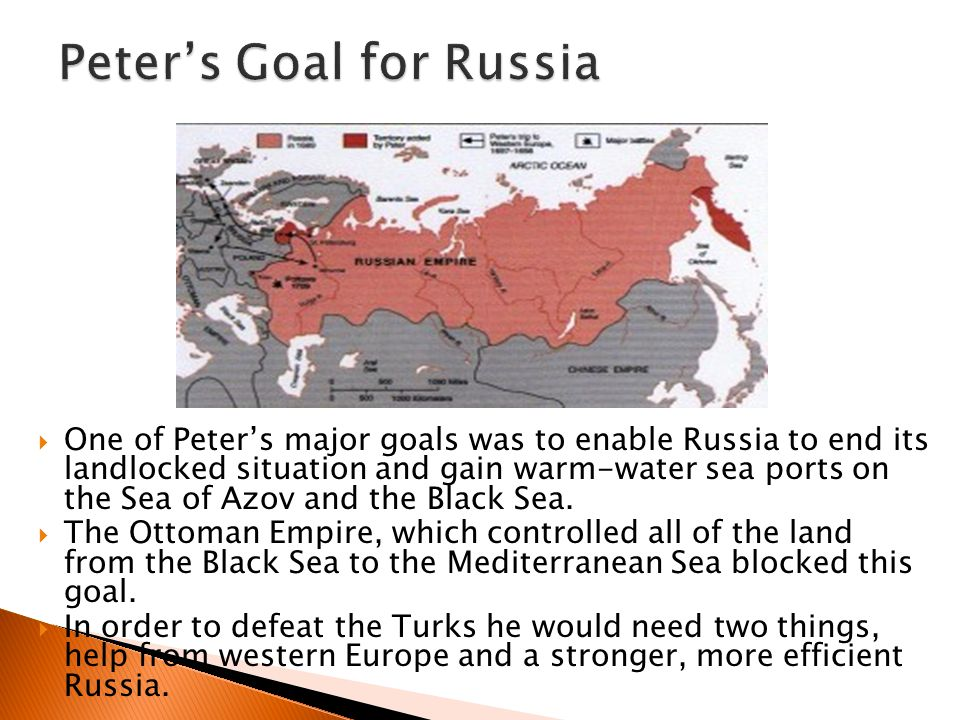  One of Peter's major goals was to enable Russia to end its landlocked situation and gain warm-water sea ports on the Sea of Azov and the Black Sea.
