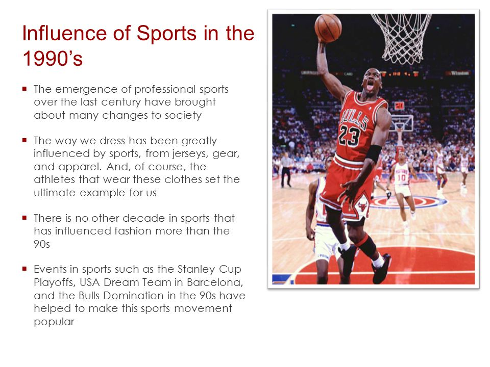 Influence of Sports in the 1990's  The emergence of professional sports over the last century have brought about many changes to society  The way we dress has been greatly influenced by sports, from jerseys, gear, and apparel.