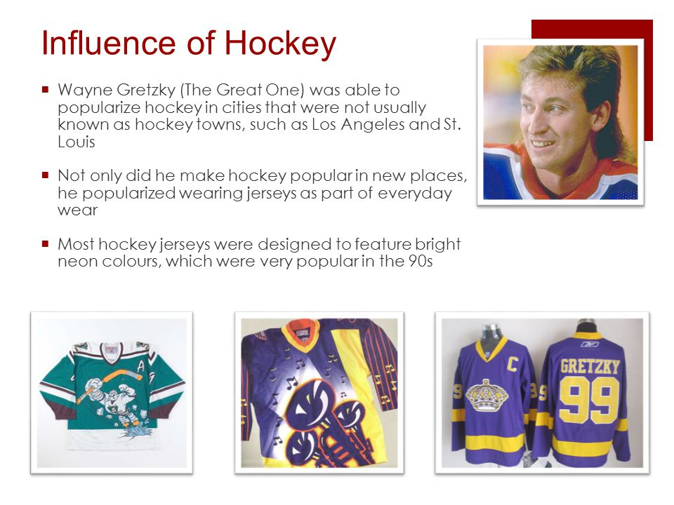 Influence of Hockey  Wayne Gretzky (The Great One) was able to popularize hockey in cities that were not usually known as hockey towns, such as Los Angeles and St.