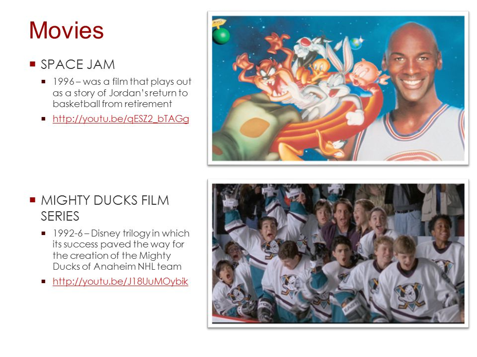 Movies  SPACE JAM  1996 – was a film that plays out as a story of Jordan's return to basketball from retirement  http://youtu.be/qESZ2_bTAGg http://youtu.be/qESZ2_bTAGg  MIGHTY DUCKS FILM SERIES  1992-6 – Disney trilogy in which its success paved the way for the creation of the Mighty Ducks of Anaheim NHL team  http://youtu.be/J18UuMOybik http://youtu.be/J18UuMOybik