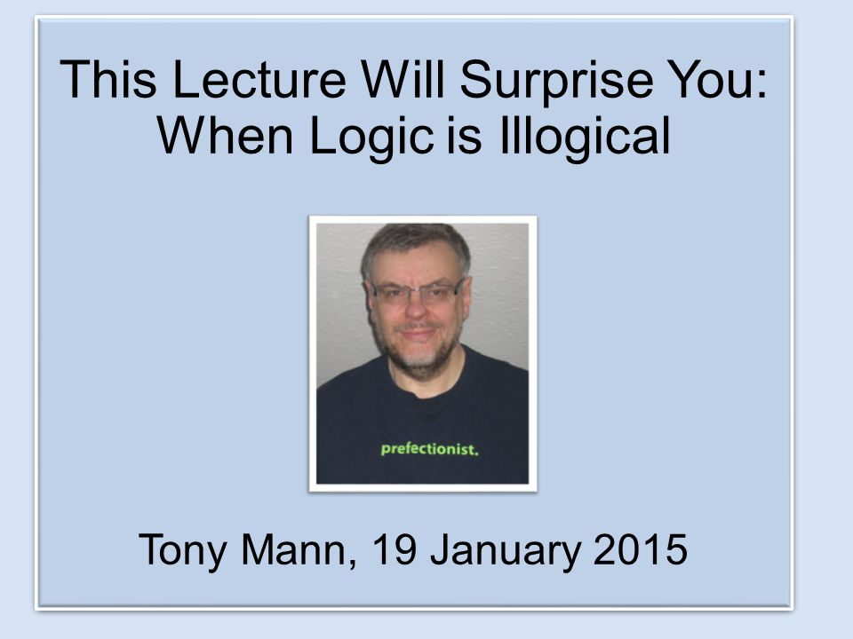 This Lecture Will Surprise You: When Logic is Illogical Tony Mann, 19 January 2015 This Lecture Will Surprise You: When Logic is Illogical Tony Mann, 19 January 2015