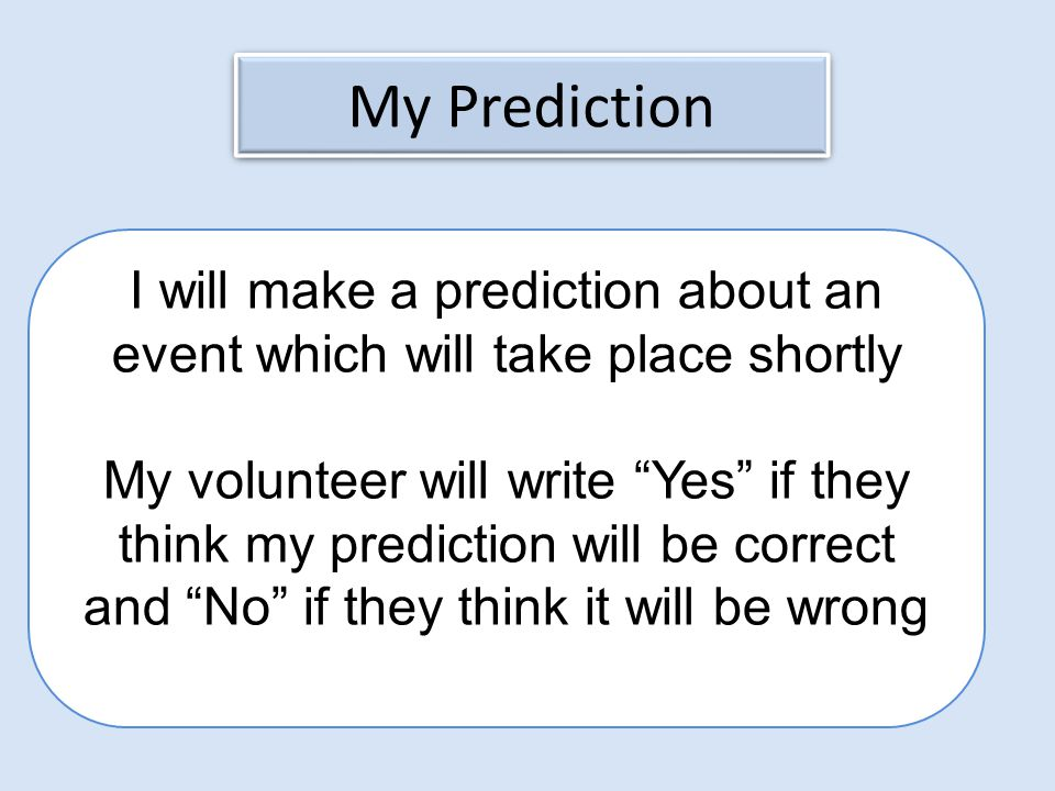 My Prediction I will make a prediction about an event which will take place shortly My volunteer will write Yes if they think my prediction will be correct and No if they think it will be wrong