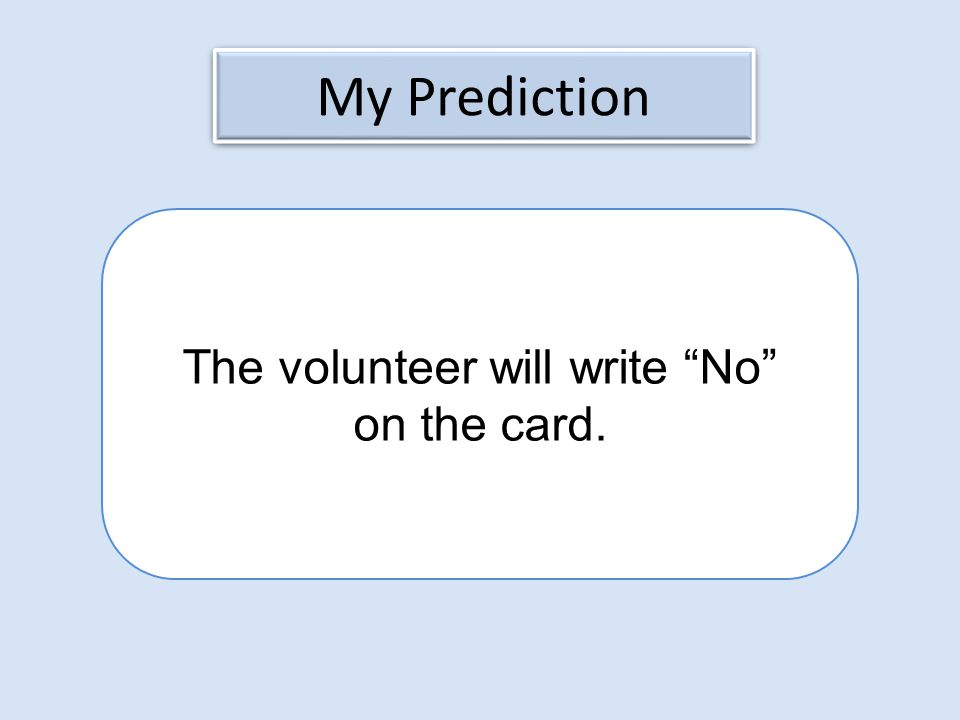 My Prediction The volunteer will write No on the card.