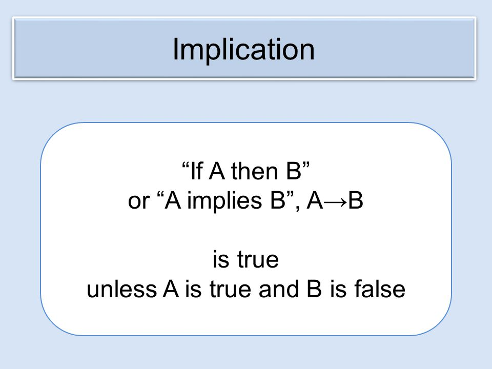 If A then B or A implies B , A→B is true unless A is true and B is false Implication