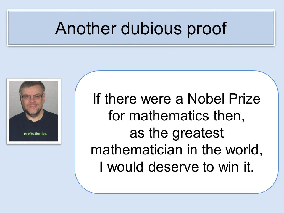 If there were a Nobel Prize for mathematics then, as the greatest mathematician in the world, I would deserve to win it.