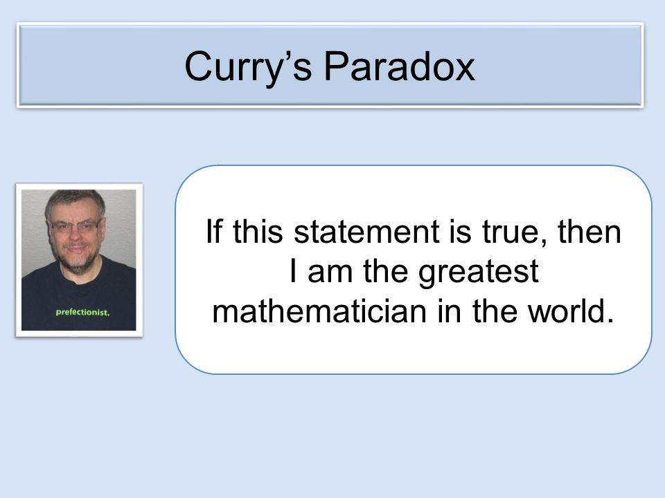 If this statement is true, then I am the greatest mathematician in the world. Curry's Paradox