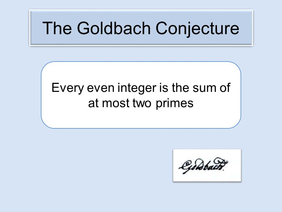 Every even integer is the sum of at most two primes The Goldbach Conjecture