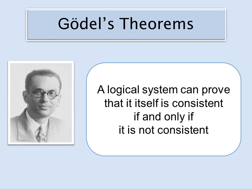 A logical system can prove that it itself is consistent if and only if it is not consistent G ödel's Theorems