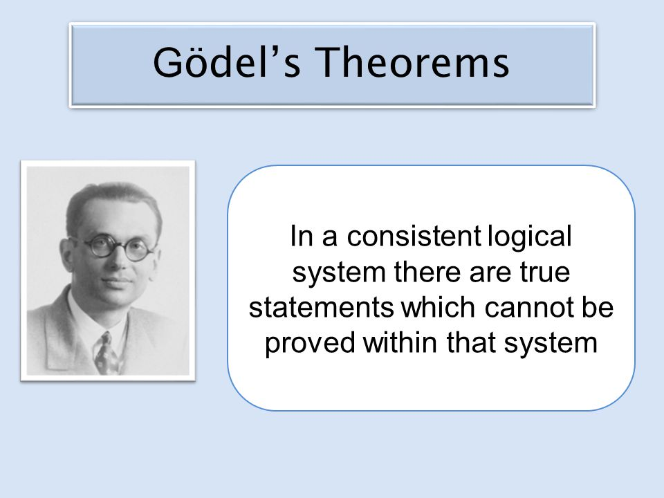 In a consistent logical system there are true statements which cannot be proved within that system G ödel's Theorems