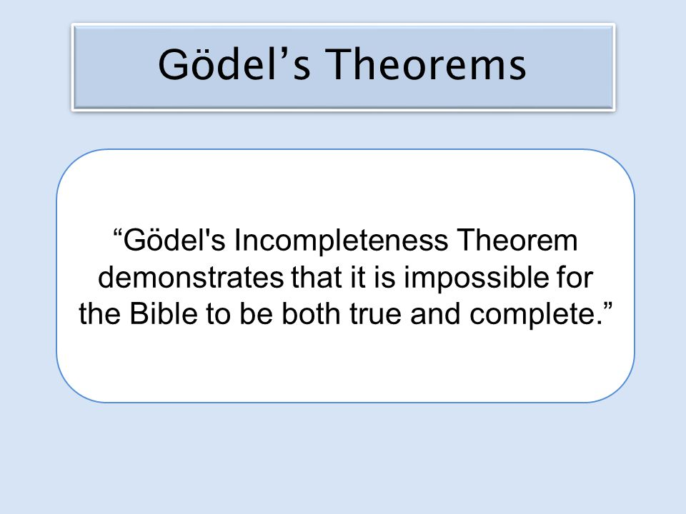 Gödel s Incompleteness Theorem demonstrates that it is impossible for the Bible to be both true and complete. G ödel's Theorems