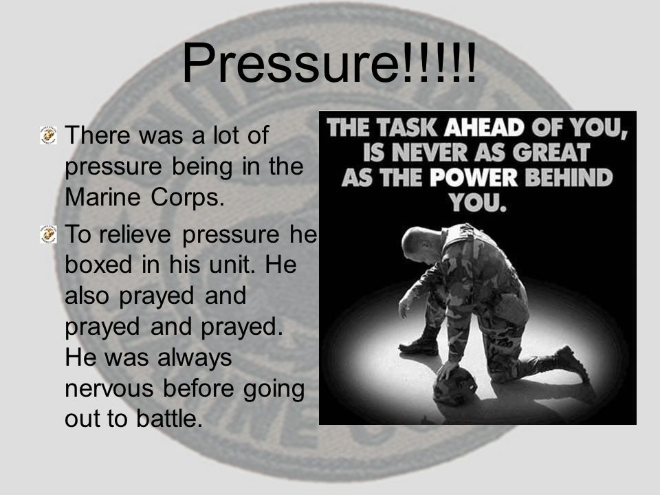 Pressure!!!!! There was a lot of pressure being in the Marine Corps. To relieve pressure he boxed in his unit. He also prayed and prayed and prayed. H