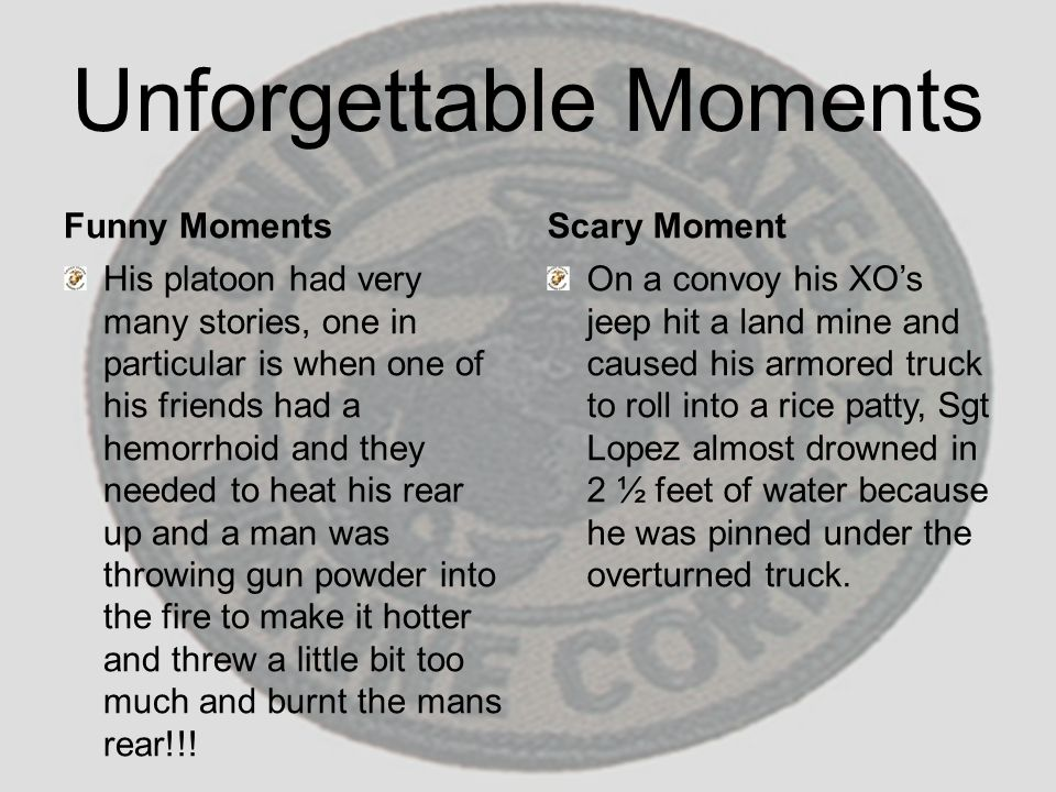 Unforgettable Moments Funny Moments His platoon had very many stories, one in particular is when one of his friends had a hemorrhoid and they needed t