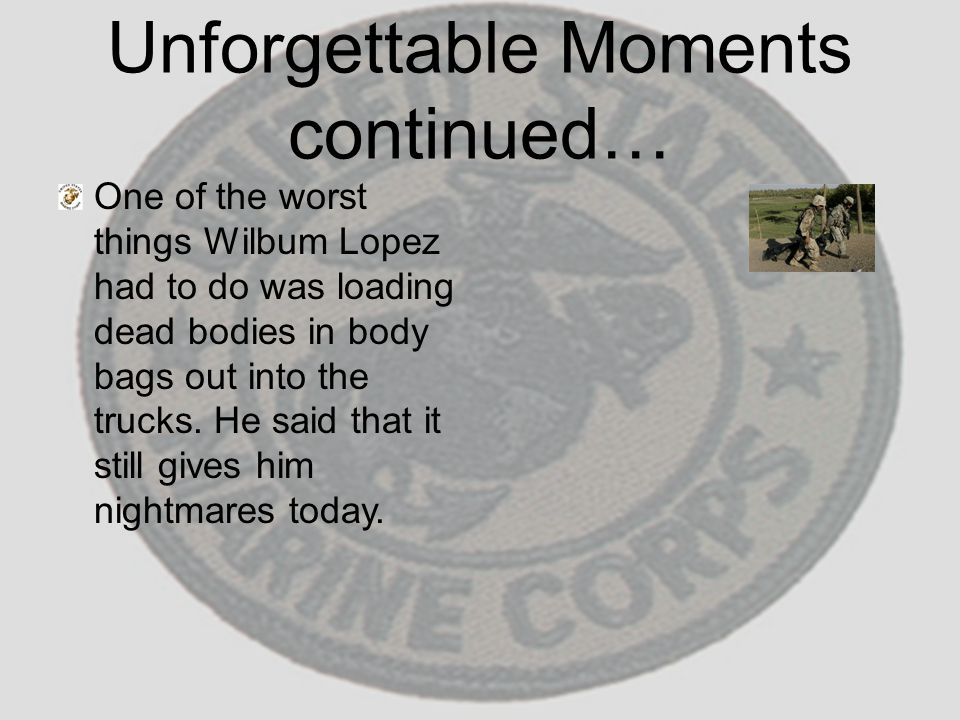 Unforgettable Moments continued… One of the worst things Wilbum Lopez had to do was loading dead bodies in body bags out into the trucks. He said that